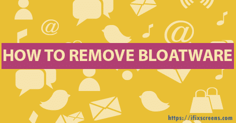 What Is Bloatware And How To Remove Bloatware | IFixScreens